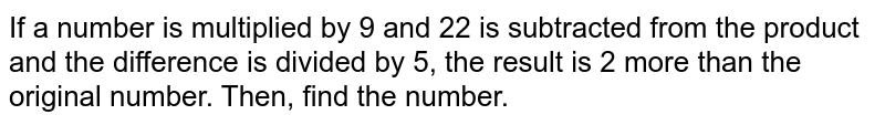 If a number is multiplied by 9 and 22 is subtracted from the product and the difference is divided by 5, the result is 2 more than the original number. Then, find the number.