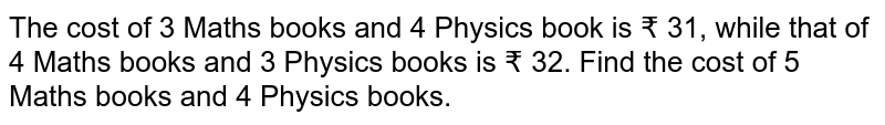 The cost of 3 Maths books and 4 Physics book is ? 31, while  that of 4 Maths books and 3 Physics  books is ? 32. Find the  cost of 5 Maths books and 4 Physics books.