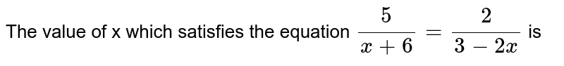 The value of x which satisfies the equation `(5)/(x+6)= (2)/(3-2x)` is