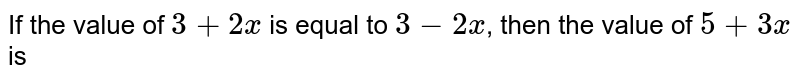 If the value of `3+ 2x ` is equal to `3-2x`, then the value of `5+3x` is