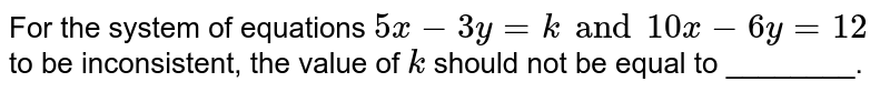 For the system of equations `5x - 3y =k and 10 x - 6y = 12` to be inconsistent, the value of `k` should not be equal to ________.
