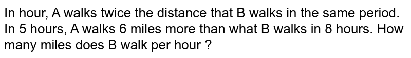 In hour, A walks twice the distance that B walks in the same period. In 5 hours, A walks 6 miles more than what B walks in 8 hours. How many miles does B walk per hour ?