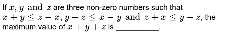 If `x, y and z` are three non-zero numbers such that `x + y le z -x, y  + z le x -y and z + x le y -z`, the maximum value of `x + y + z ` is __________.
