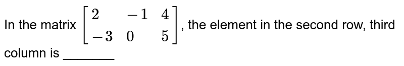 In the matrix `[{:(2,-1,4),(-3,0,5):}]`, the element in the second row, third column is _______
