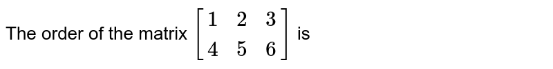 The order of the matrix `[{:(1,2,3),(4,5,6):}]` is