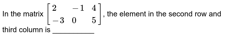In the matrix `[{:(2,-1,4),(-3,0,5):}]`, the element in the second row and third column is __________