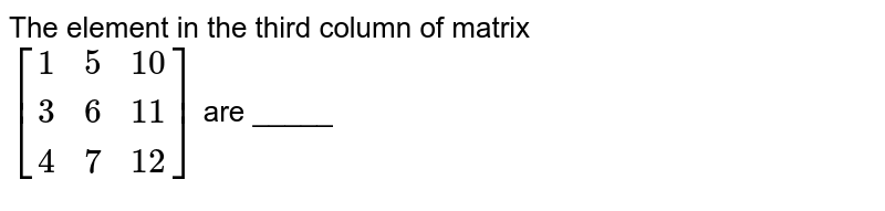 The element in the third column of matrix  <br> `[{:(1,5,10),(3,6,11),(4,7,12):}]` are _____