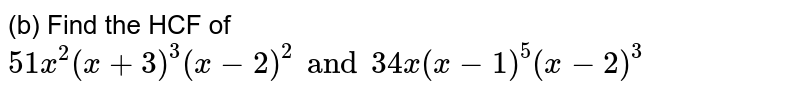 (b) Find the HCF of `51x^(2) (x + 3)^(3) (x -2)^(2) and 34 x(x -1)^(5) (x -2)^(3)`