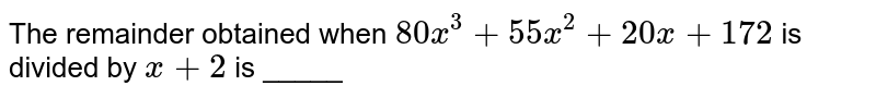 The remainder obtained when `80x^(3) + 55x^(2) + 20x + 172` is divided by `x +2` is _____