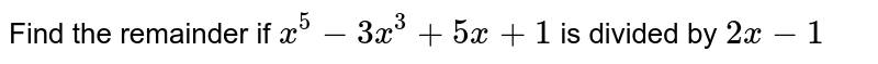 Find the remainder if `x^(5) - 3x^(3) + 5x + 1` is divided by `2x -1`