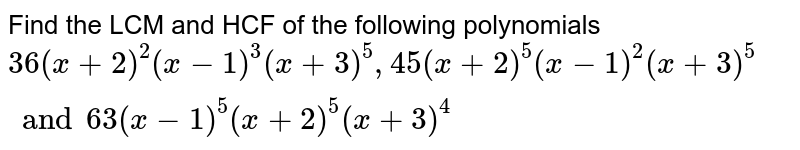 Find the LCM and HCF of the following polynomials <br> `36(x +2)^(2) (x-1)^(3) (x +3)^(5), 45 (x +2)^(5) (x -1)^(2) (x +3)^(5) and 63 (x -1)^(5) (x +2)^(5) (x +3)^(4)`