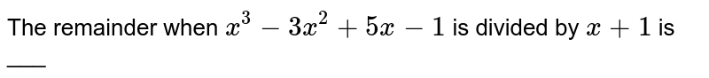 The remainder when `x^(3) -3x^(2) + 5x -1` is divided by `x +1` is ___