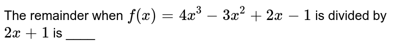 The remainder when `f(x) = 4x^(3) -3x^(2) + 2x -1` is divided by `2x +1` is ____
