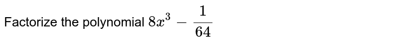 Factorize the polynomial `8x^(3) - (1)/(64)`