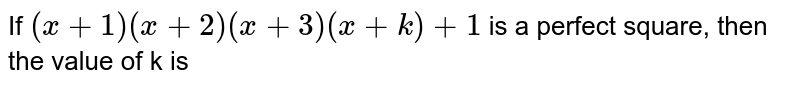 If `(x +1) (x +2) (x +3) (x + k) + 1` is a perfect square, then the value of k is