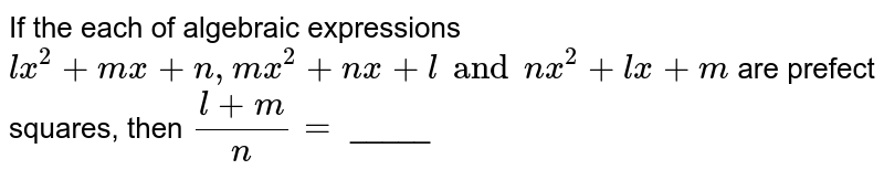 If the each of algebraic expressions `lx^(2) + mx + n, mx^(2) + nx + l and nx^(2) + lx + m` are prefect squares, then `(l +m)/(n) =` _____