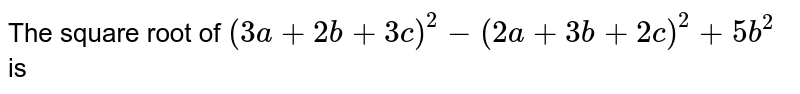 The square root of `(3a + 2b + 3c)^(2) - (2a + 3b + 2c)^(2) + 5b^(2)` is