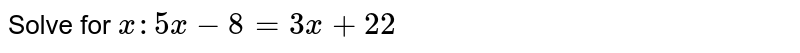 Solve for `x: 5x -8 = 3x + 22`