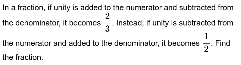 In a fraction, if unity is added to the numerator and subtracted from the denominator, it becomes `(2)/(3)`. Instead, if unity is subtracted from the numerator and added to the denominator, it becomes `(1)/(2)`. Find the fraction.