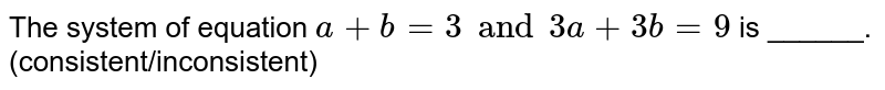 The system of equation `a + b = 3 and 3a + 3b = 9` is ______. (consistent/inconsistent)