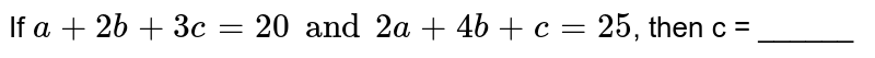 If `a + 2b + 3c = 20 and 2a + 4b + c = 25`, then c = ______