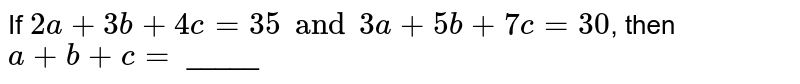 If `2a + 3b + 4c = 35 and 3a + 5b + 7c = 30`, then `a + b + c =` _____