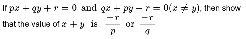 """If `px + qy + r = 0 and qx + py + r = 0 (x != y)`, then show that the value of `x + y """" is """" (-r)/(p) or (-r)/(q)`"""