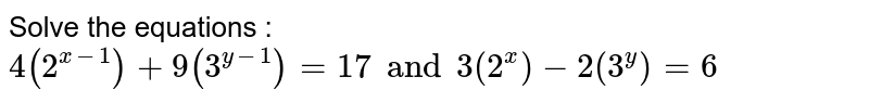 Solve the equations : `4(2^(x -1)) + 9(3^(y-1)) = 17 and 3(2^(x)) - 2 (3^(y)) = 6`