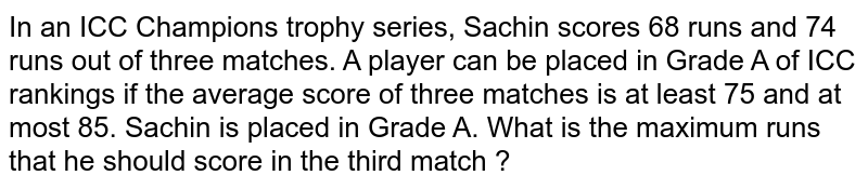 In an ICC Champions trophy series, Sachin scores 68 runs and 74 runs out of three matches. A player can be placed in Grade A of ICC rankings if the average score of three matches is at least 75 and at most 85. Sachin is placed in Grade A. What is the maximum runs that he should score in the third match ?