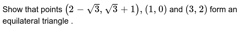 Show that points `(2-sqrt3 , sqrt3 +1) , (1,0)` and `(3,2)` form an equilateral triangle .