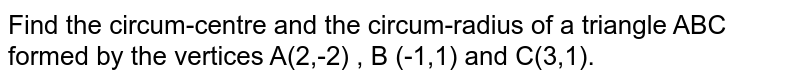 Find the circum-centre and the circum-radius of a triangle ABC formed by the vertices A(2,-2) , B (-1,1) and C(3,1).
