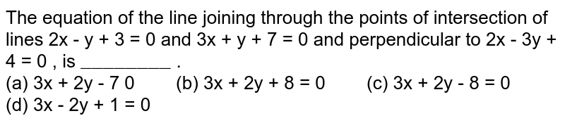 """The equation of the line joining through the points of intersection of lines 2x - y + 3 = 0 and 3x + y + 7 = 0 and perpendicular to 2x - 3y + 4 = 0 , is `""""________""""` .  <br> (a) 3x + 2y -  7  0 `""""  """"` (b) 3x + 2y + 8 = 0 `""""  """"` (c) 3x + 2y - 8 = 0 `""""    """"` (d) 3x - 2y + 1 = 0"""
