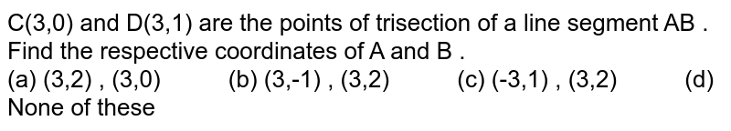 """C(3,0) and D(3,1) are the points of trisection of a line segment AB . Find the respective coordinates of A and B . <br> (a) (3,2) , (3,0) `""""    """"` (b) (3,-1) , (3,2) `""""    """"` (c)  (-3,1) , (3,2) `""""    """"` (d) None of these"""