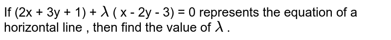If (2x + 3y + 1) + `lambda` ( x - 2y - 3) = 0 represents the equation of a horizontal line , then find the value of `lambda` .