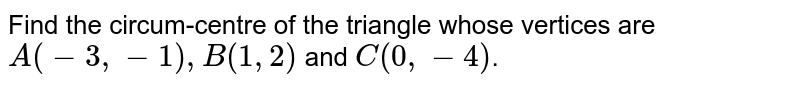 Find the circum-centre of the triangle whose vertices are `A (-3 , -1) , B( 1,2)` and `C( 0 , -4)`.