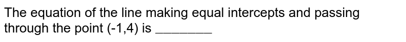 """The equation of the line making equal intercepts and passing through the point (-1,4) is `""""_______""""`"""