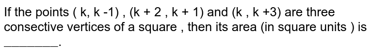"""If the points ( k, k -1) , (k + 2 , k + 1) and (k , k +3) are three consective vertices of a square , then its area (in square units ) is `""""_______""""`."""