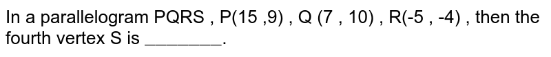 """In a parallelogram PQRS , P(15 ,9) , Q (7 , 10) , R(-5 , -4) , then the fourth vertex S is `""""_______""""`."""