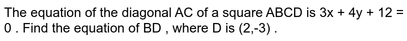 The equation of the diagonal AC of a square ABCD is 3x  + 4y + 12 = 0 . Find the equation of BD , where D is (2,-3) .