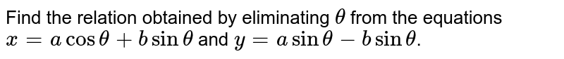 Find the relation obtained by eliminating `theta` from the equations `x=a cos theta+b sin theta` and `y=a sin theta- b sin theta`.