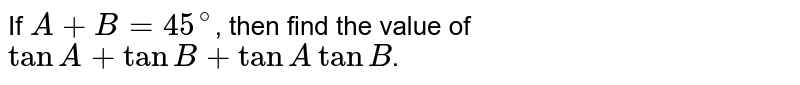 If `A+B=45^(@)`, then find the value of `tanA+tanB+tanA tanB`.