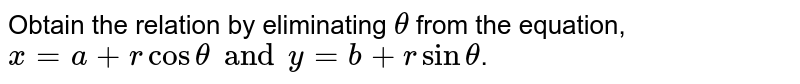 Obtain the relation by eliminating ` theta` from the equation, `x=a +r cos theta and y=b+ r sin theta `.