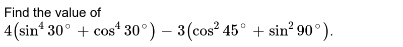 Find the value of `4(sin^(4)30^(@)+cos^(4)30^(@))-3(cos^(2)45^(@)+sin^(2)90^(@))`.