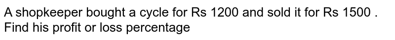 A shopkeeper bought a cycle for Rs 1200 and sold  it for  Rs 1500  . Find  his profit  or loss  percentage