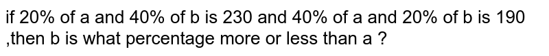 if 20%  of a and 40%  of b is 230  and 40%  of a and  20% of b is  190 ,then b  is what  percentage more or less  than a ?