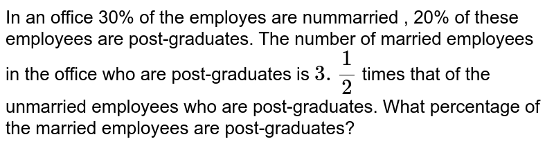 In an  office 30%  of the  employes  are nummarried , 20%  of these  employees are  post-graduates. The  number  of married employees  in the  office who are  post-graduates is `3.(1)/(2)` times  that of the  unmarried  employees  who are post-graduates. What percentage of the married  employees are  post-graduates?