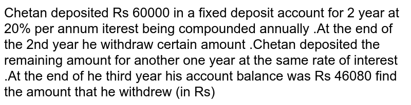 Chetan deposited Rs 60000 in a fixed deposit account for 2 year at 20% per annum iterest being compounded annually .At the end of the 2nd year he withdraw certain amount .Chetan deposited the remaining amount for another one year at the same rate of interest .At the end of he third year his account balance was Rs 46080 find the amount that he withdrew (in Rs) <br> (a) 36000  (b) 24000 (c ) 54000 (d) 48000