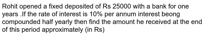Rohit opened a fixed deposited of Rs 25000 with a bank for one years .If the rate of interest is 10% per annum interest beong compounded half yearly then find the amount he received at the end of this period approximately (in Rs)