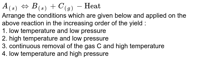 """`A_((s)) hArr B_((s))+C_((g))-""""Heat""""` <br> Arrange the conditions which are given below and applied on the above reaction in the increasing order of the yield : <br> 1. low temperature and low pressure <br> 2. high temperature and low pressure <br> 3. continuous removal of the gas C and high temperature <br> 4. low temperature and high pressure"""