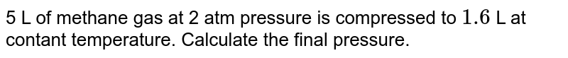 5 L of methane gas at 2 atm pressure is compressed to ` 1 .6` L at contant temperature. Calculate the  final pressure.